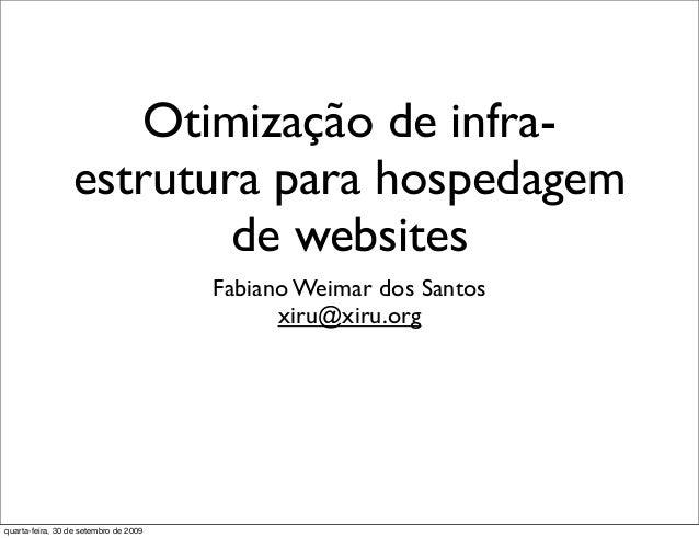 Otimização de infra- estrutura para hospedagem de websites Fabiano Weimar dos Santos xiru@xiru.org quarta-feira, 30 de set...