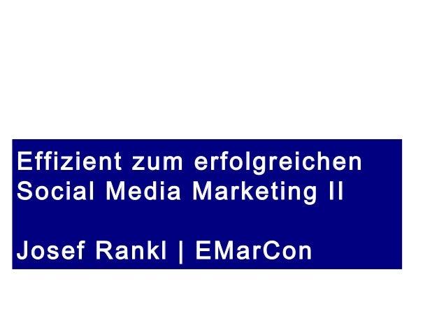 Stand 2.5.2015 | copyright Josef Rankl EMarCon Effizient zum erfolgreichen Social Media Marketing II Josef Rankl | EMarCon