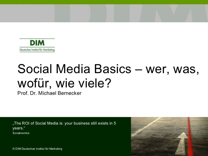 "Social Media Basics – wer, was, wofür, wie viele? Prof. Dr. Michael Bernecker  "" The ROI of Social Media is: your business..."