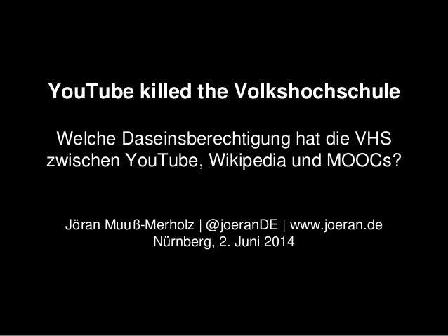YouTube killed the Volkshochschule Welche Daseinsberechtigung hat die VHS zwischen YouTube, Wikipedia und MOOCs? Jöran Muu...