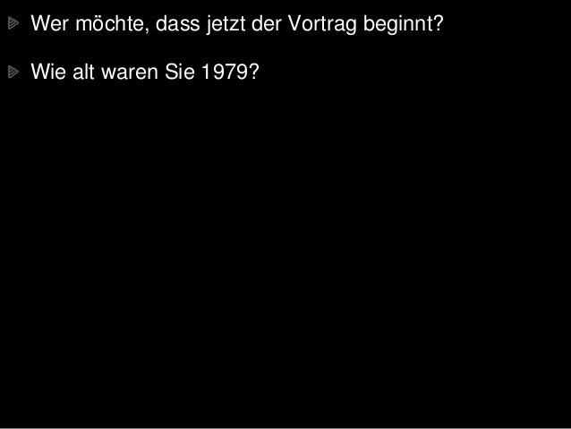 Wer möchte, dass jetzt der Vortrag beginnt? Wie alt waren Sie 1979?