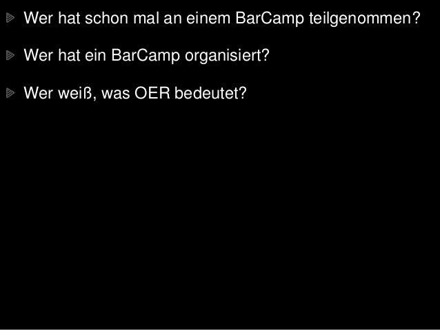 Wer hat schon mal an einem BarCamp teilgenommen? Wer hat ein BarCamp organisiert? Wer weiß, was OER bedeutet?