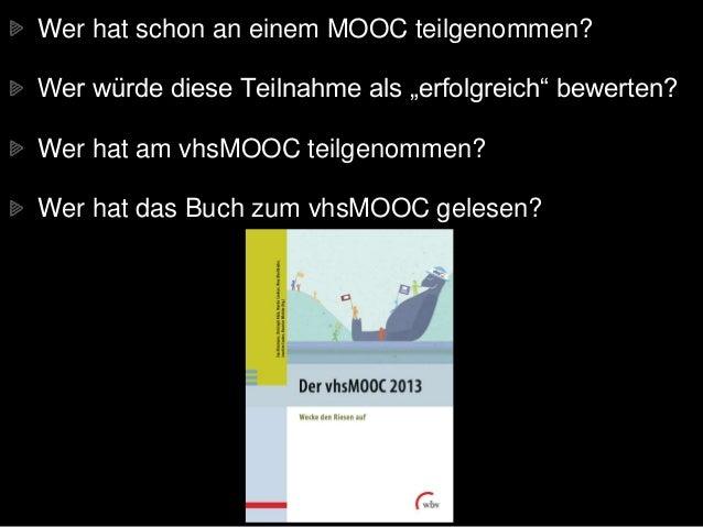 """Wer hat schon an einem MOOC teilgenommen? Wer würde diese Teilnahme als """"erfolgreich"""" bewerten? Wer hat am vhsMOOC teilgen..."""