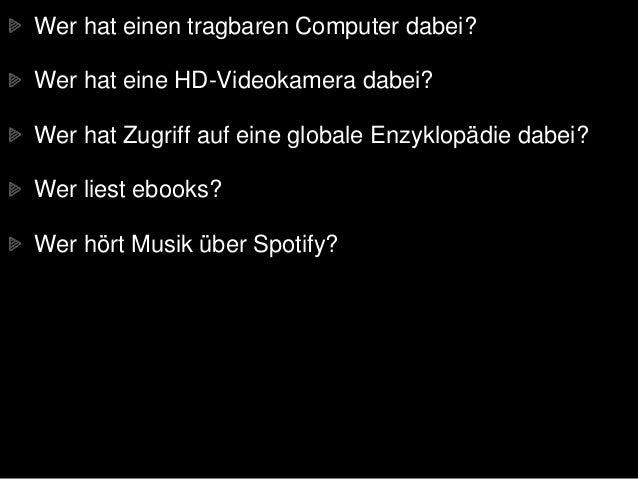 Wer hat einen tragbaren Computer dabei? Wer hat eine HD-Videokamera dabei? Wer hat Zugriff auf eine globale Enzyklopädie d...