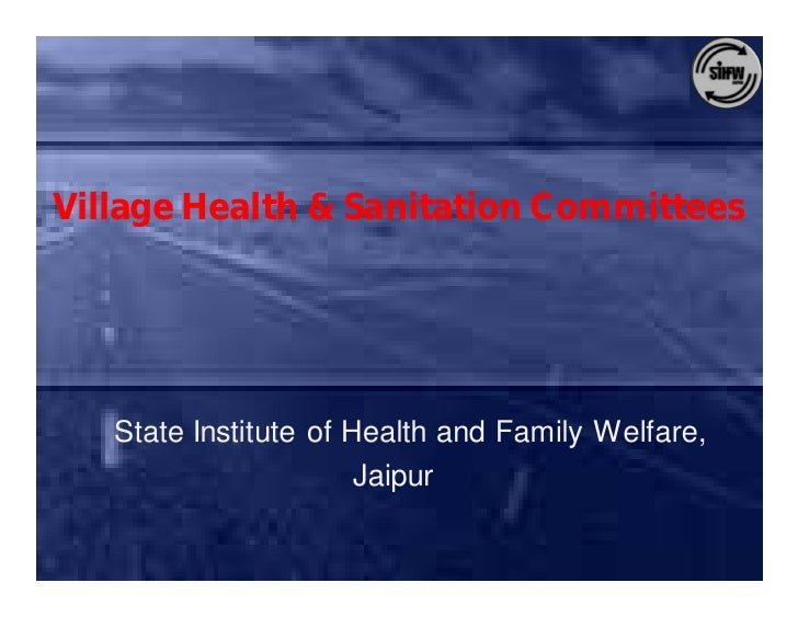 Village Health & Sanitation Committees        State Institute of Health and Family Welfare,                        Jaipur