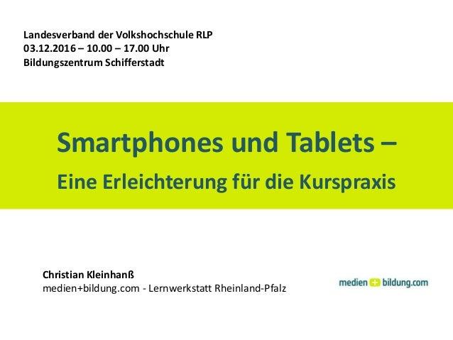 Smartphones und Tablets – Eine Erleichterung für die Kurspraxis Landesverband der Volkshochschule RLP 03.12.2016 – 10.00 –...