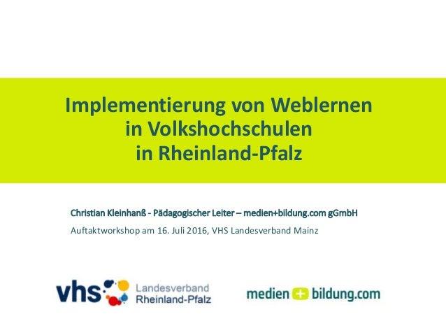 Implementierung von Weblernen in Volkshochschulen in Rheinland-Pfalz Auftaktworkshop am 16. Juli 2016, VHS Landesverband M...