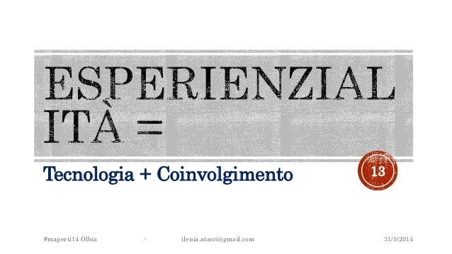 Tecnologia + Coinvolgimento 31/5/2014#maperti14 Olbia - ilenia.atzori@gmail.com 13