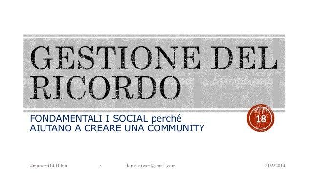 FONDAMENTALI I SOCIAL perché AIUTANO A CREARE UNA COMMUNITY 31/5/2014#maperti14 Olbia - ilenia.atzori@gmail.com 18