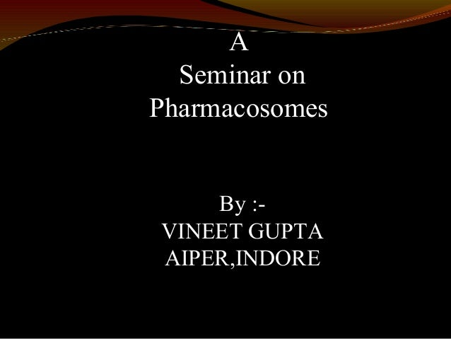 ASeminar onPharmacosomesBy :-VINEET GUPTAAIPER,INDORE