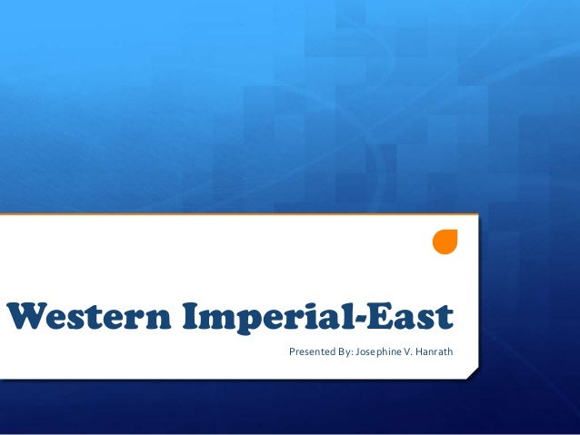 Western Imperial-East Presented By: JosephineV. Hanrath