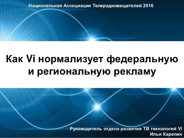 Как Vi нормализует федеральную и региональную рекламу Национальная Ассоциация Телерадиовещателей 2016 Руководитель отдела ...