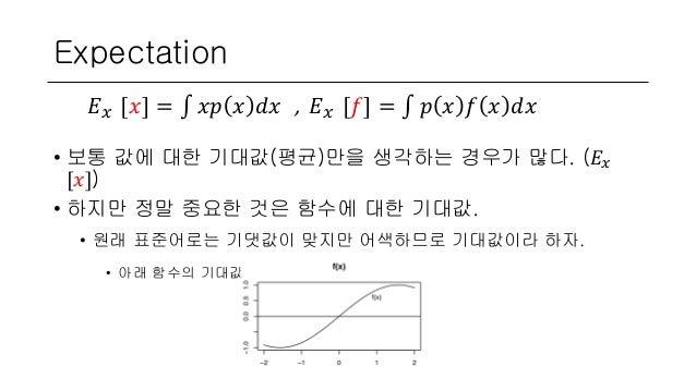 Expectation • 보통 값에 대한 기대값(평균)만을 생각하는 경우가 많다. (𝐸 𝑥 [𝑥]) • 하지만 정말 중요한 것은 함수에 대한 기대값. • 원래 표준어로는 기댓값이 맞지만 어색하므로 기대값이라 하자. • ...