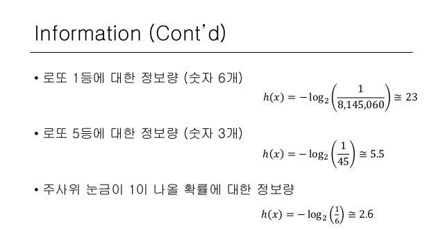 Information (Cont'd) • 로또 1등에 대한 정보량 (숫자 6개) • 로또 5등에 대한 정보량 (숫자 3개) • 주사위 눈금이 1이 나올 확률에 대한 정보량 ℎ 𝑥 = − log2 1 8,145,060 ≅...