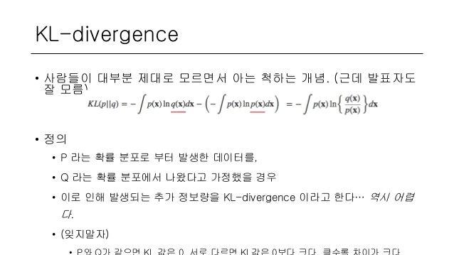 KL-divergence • 사람들이 대부분 제대로 모르면서 아는 척하는 개념. (근데 발표자도 잘 모름) • 정의 • P 라는 확률 분포로 부터 발생한 데이터를, • Q 라는 확률 분포에서 나왔다고 가정했을 경우 • ...