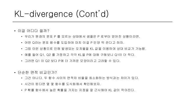 KL-divergence (Cont'd) • 이걸 어디다 쓸까? • 우리가 원래의 분포 P 를 모르는 상태에서 샘플은 P 로부터 얻어진 상황이라면, • 어떤 Q라는 분포 함수를 도입하여 마치 이걸 P 인양 막 쓴다고 하...