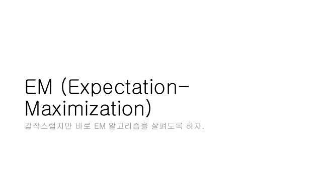 EM (Expectation- Maximization) 갑작스럽지만 바로 EM 알고리즘을 살펴도록 하자.
