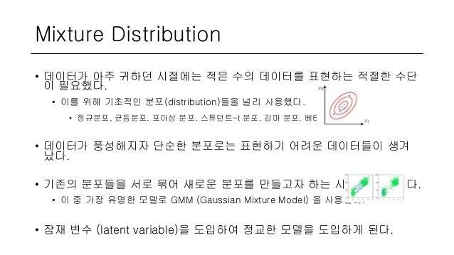Mixture Distribution • 데이터가 아주 귀하던 시절에는 적은 수의 데이터를 표현하는 적절한 수단 이 필요했다. • 이를 위해 기초적인 분포(distribution)들을 널리 사용했다. • 정규분포, 균등...