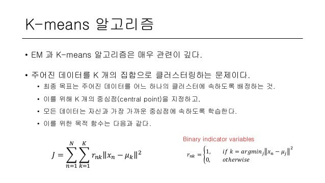 K-means 알고리즘 • EM 과 K-means 알고리즘은 매우 관련이 깊다. • 주어진 데이터를 K 개의 집합으로 클러스터링하는 문제이다. • 최종 목표는 주어진 데이터를 어느 하나의 클러스터에 속하도록 배정하는 것...