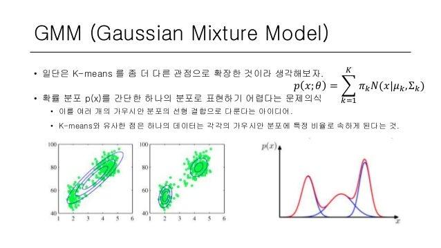 GMM (Gaussian Mixture Model) • 일단은 K-means 를 좀 더 다른 관점으로 확장한 것이라 생각해보자. • 확률 분포 p(x)를 간단한 하나의 분포로 표현하기 어렵다는 문제의식 • 이를 여러 개...