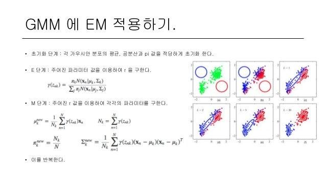 GMM 에 EM 적용하기. • 초기화 단계 : 각 가우시안 분포의 평균, 공분산과 pi 값을 적당하게 초기화 한다. • E 단계 : 주어진 파라미터 값을 이용하여 r 을 구한다. • M 단계 : 주어진 r 값을 이용하여...