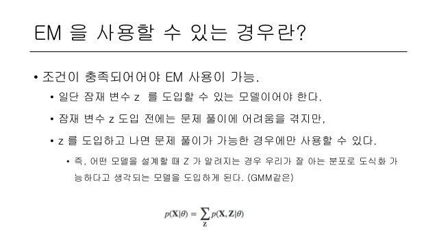 EM 을 사용할 수 있는 경우란? • 조건이 충족되어어야 EM 사용이 가능. • 일단 잠재 변수 z 를 도입할 수 있는 모델이어야 한다. • 잠재 변수 z 도입 전에는 문제 풀이에 어려움을 겪지만, • z 를 도입하고 ...