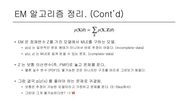 EM 알고리즘 정리. (Cont'd) • EM 은 잠재변수 Z를 가진 모델에서 MLE를 구하는 모델. • p(x) 는 일반적인 분포 형태가 아니어서 바로 추정이 어렵다. (incomplete-data) • p(x, z)...