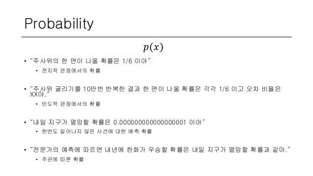 "Probability • ""주사위의 한 면이 나올 확률은 1/6 이야"" • 전지적 관점에서의 확률 • ""주사위 굴리기를 10만번 반복한 결과 한 면이 나올 확률은 각각 1/6 이고 오차 비율은 XX야."" • 빈도적 관점..."