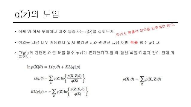 q(z)의 도입 • 이제 VI 에서 무척이나 자주 등장하는 q(z)를 살펴보자. • 정의는 그냥 너무 황당한데 앞서 보았던 z 와 관련된 그냥 어떤 확률 함수 q() 다. • 그냥 z와 관련된 어떤 확률 함수 q(z)가...