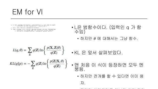 EM for VI • L은 범함수이다. (입력인 q 가 함 수임) • 하지만 𝜃 에 대해서는 그냥 함수. • KL 은 앞서 살펴보았다. • 맨 처음 이 식이 등장하면 모두 멘 붕됨. • 하지만 전개를 할 수 있다면 이미...