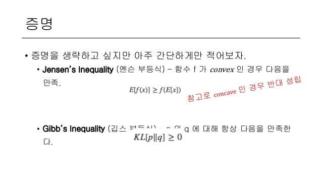 증명 • 증명을 생략하고 싶지만 아주 간단하게만 적어보자. • Jensen's Inequality (옌슨 부등식) – 함수 f 가 convex 인 경우 다음을 만족. • Gibb's Inequality (깁스 부등식) ...