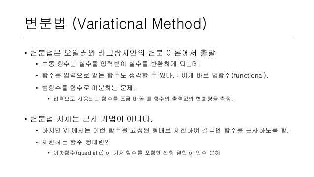 변분법 (Variational Method) • 변분법은 오일러와 라그랑지안의 변분 이론에서 출발 • 보통 함수는 실수를 입력받아 실수를 반환하게 되는데, • 함수를 입력으로 받는 함수도 생각할 수 있다. : 이게 바로...