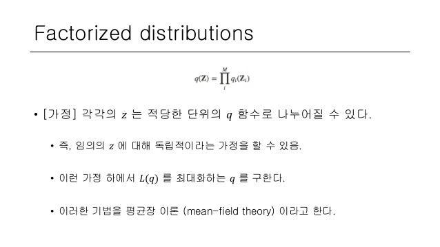 Factorized distributions • [가정] 각각의 𝑧 는 적당한 단위의 𝑞 함수로 나누어질 수 있다. • 즉, 임의의 𝑧 에 대해 독립적이라는 가정을 할 수 있음. • 이런 가정 하에서 𝐿(𝑞) 를 최대화...