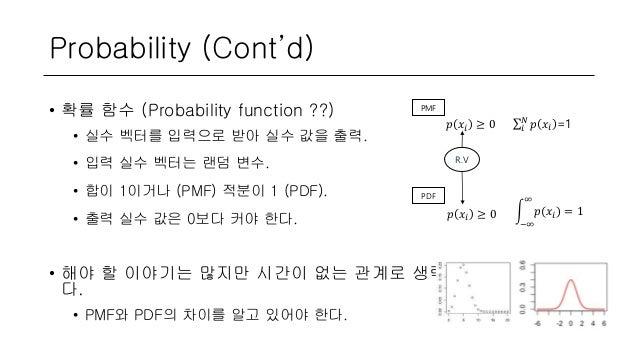 Probability (Cont'd) • 확률 함수 (Probability function ??) • 실수 벡터를 입력으로 받아 실수 값을 출력. • 입력 실수 벡터는 랜덤 변수. • 합이 1이거나 (PMF) 적분이 1...
