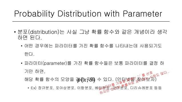 Probability Distribution with Parameter • 분포(distribution)는 사실 그냥 확률 함수와 같은 개념이라 생각 하면 된다. • 어떤 경우에는 파라미터를 가진 확률 함수를 나타내는데...