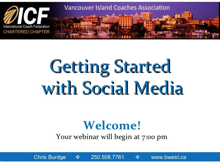 Getting Started  with Social Media Welcome! Your webinar will begin at 7:00 pm Chris Burdge     250.508.7761   www.bwe...