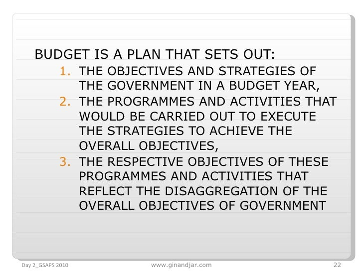 <ul><li>BUDGET IS A PLAN THAT SETS OUT: </li></ul><ul><ul><li>THE OBJECTIVES AND STRATEGIES OF THE GOVERNMENT IN A BUDGET ...