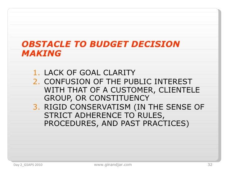 <ul><li>OBSTACLE TO BUDGET DECISION MAKING </li></ul><ul><ul><li>LACK OF GOAL CLARITY </li></ul></ul><ul><ul><li>CONFUSION...