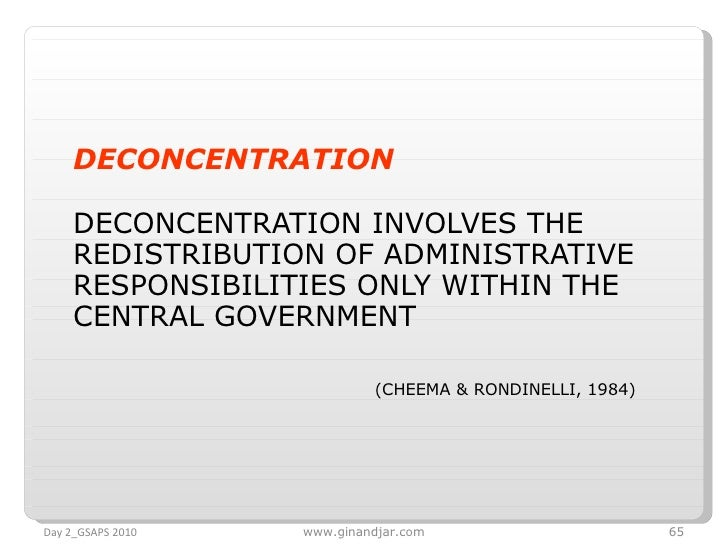 <ul><li>DECONCENTRATION </li></ul><ul><li>DECONCENTRATION INVOLVES THE REDISTRIBUTION OF ADMINISTRATIVE RESPONSIBILITIES O...