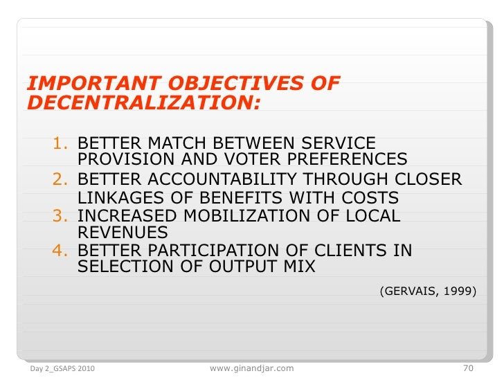 <ul><li>IMPORTANT OBJECTIVES OF DECENTRALIZATION:   </li></ul><ul><ul><li>BETTER MATCH BETWEEN SERVICE PROVISION AND VOTER...