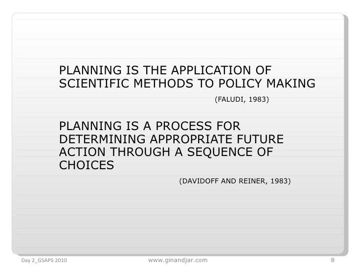 <ul><li>PLANNING IS THE APPLICATION OF SCIENTIFIC METHODS TO POLICY MAKING </li></ul><ul><li>(FALUDI, 1983) </li></ul><ul>...