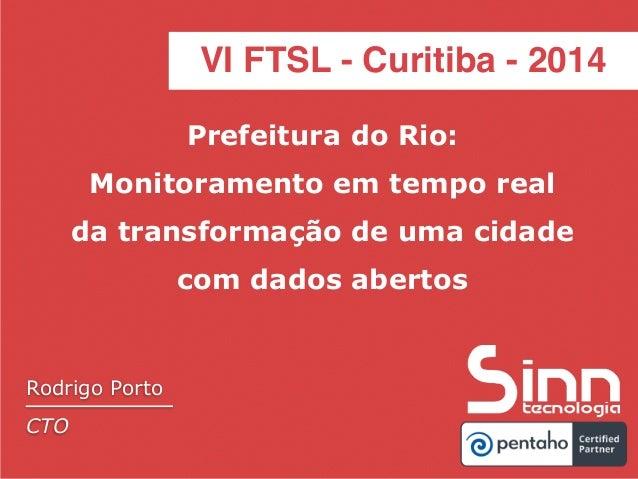 VI FTSL - Curitiba - 2014  Pentaho Day 2014  Prefeitura do Rio:  Monitoramento em tempo real  da transformação de uma cida...