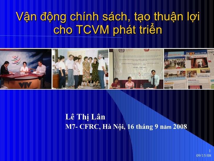 Vận động chính sách, tạo thuận lợi cho TCVM phát triển Lê Thị Lân M7- CFRC, Hà Nội, 16 tháng 9 n ăm  2008