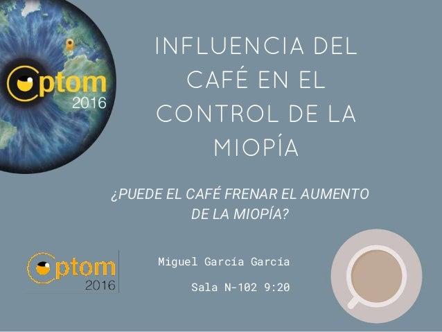 Miguel García García Sala N-102 9:20 INFLUENCIA DEL CAFÉ EN EL CONTROL DE LA MIOPÍA ¿PUEDE EL CAFÉ FRENAR EL AUMENTO DE LA...
