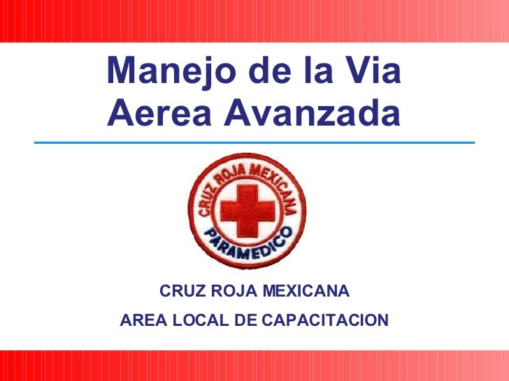 CRUZ ROJA MEXICANA AREA LOCAL DE CAPACITACION Manejo de la Via Aerea Avanzada