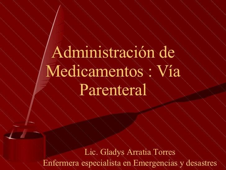 Administración de Medicamentos : Vía Parenteral Lic. Gladys Arratia Torres Enfermera especialista en Emergencias y desastres
