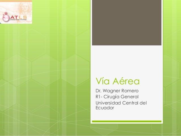 Vía AéreaDr. Wagner RomeroR1- Cirugía GeneralUniversidad Central delEcuador