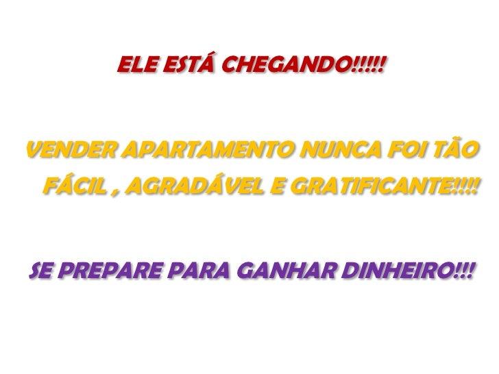 ELE ESTÁ CHEGANDO!!!!!VENDER APARTAMENTO NUNCA FOI TÃO FÁCIL , AGRADÁVEL E GRATIFICANTE!!!!SE PREPARE PARA GANHAR DINHEIRO...