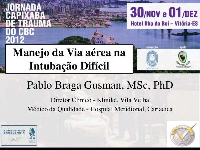 Manejo da Via aérea na  Intubação Difícil  Pablo Braga Gusman, MSc, PhD         Diretor Clínico - Kliniké, Vila Velha  Méd...