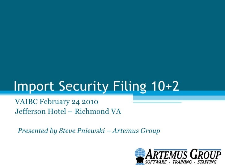 Import Security Filing 10+2VAIBC February 24 2010Jefferson Hotel – Richmond VAPresented by Steve Pniewski – Artemus Group